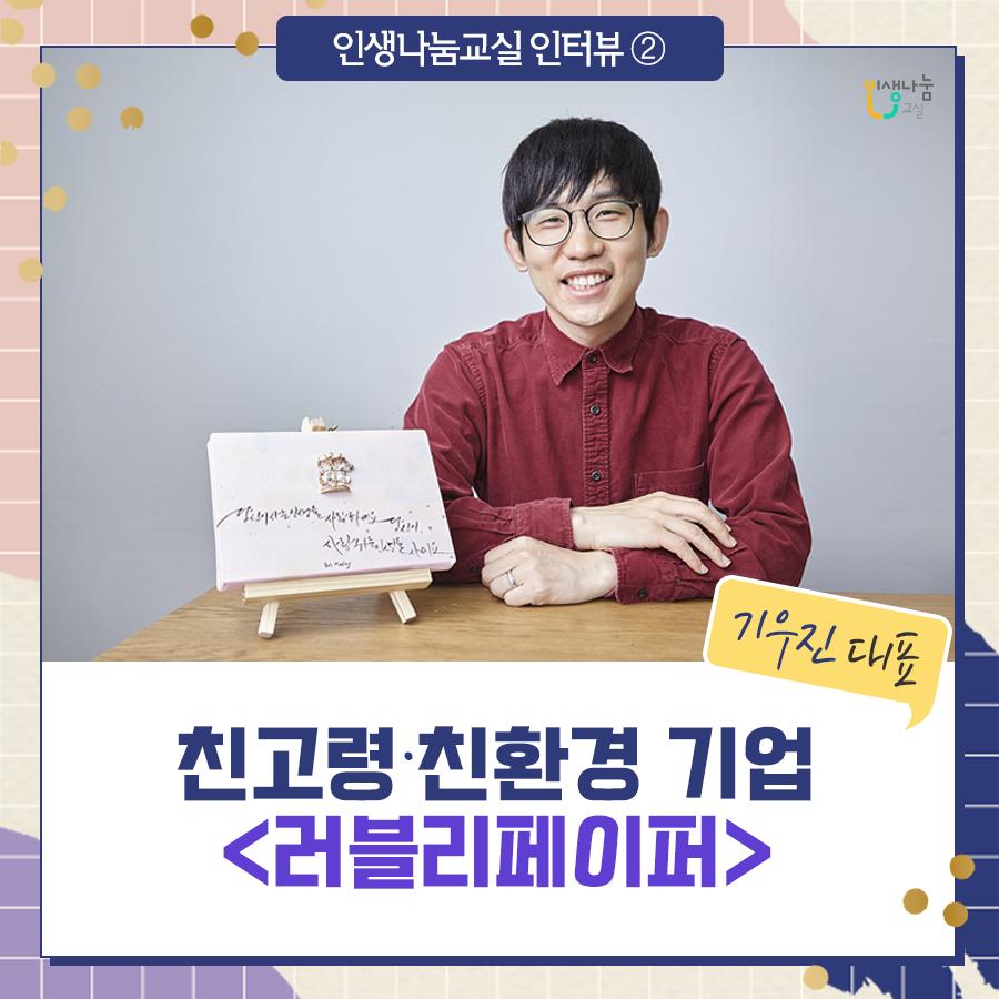 [인생나눔 인터뷰 ②] 친고령 · 친환경 기업 <러블리페이퍼> 기우진 대표