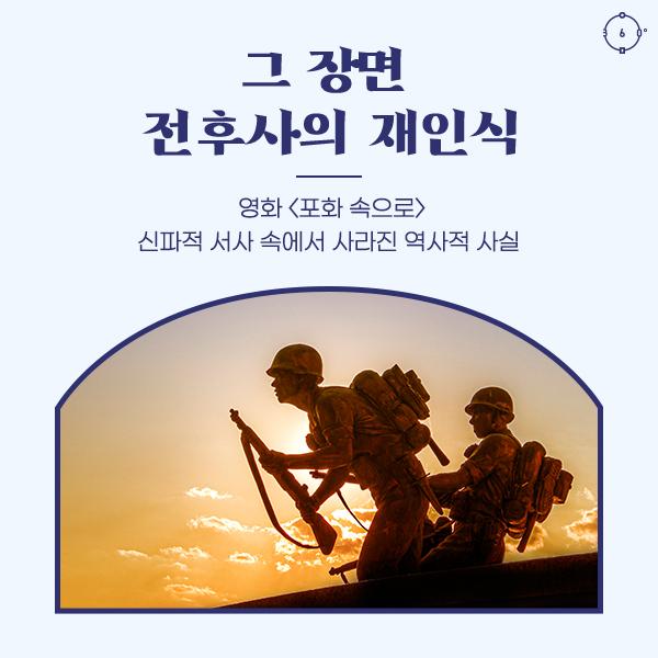 영화 <포화 속으로> 신파적 서사 속에서 사라진 역사적 사실